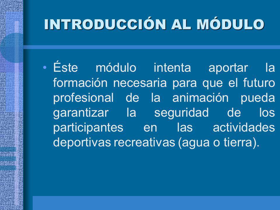 INTRODUCCIÓN AL MÓDULO Éste módulo intenta aportar la formación necesaria para que el futuro profesional de la animación pueda garantizar la seguridad de los participantes en las actividades deportivas recreativas (agua o tierra).