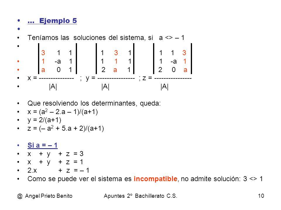 @ Angel Prieto BenitoApuntes 2º Bachillerato C.S.10 … Ejemplo 5 Teníamos las soluciones del sistema, si a <> – 1 3 1 1 1 3 1 1 1 3 1 -a 1 1 1 1 1 -a 1 a 0 1 2 a 1 2 0 a x = --------------- ; y = ---------------- ; z = ---------------- |A||A| |A| Que resolviendo los determinantes, queda: x = (a 2 – 2.a – 1)/(a+1) y = 2/(a+1) z = (– a 2 + 5.a + 2)/(a+1) Si a = – 1 x + y + z = 3 x + y + z = 1 2.x + z = – 1 Como se puede ver el sistema es incompatible, no admite solución: 3 <> 1