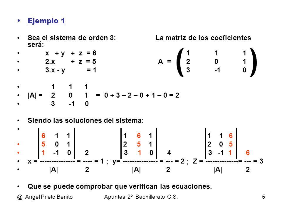 @ Angel Prieto BenitoApuntes 2º Bachillerato C.S.5 Ejemplo 1 Sea el sistema de orden 3: La matriz de los coeficientes será: x + y + z = 6111 2.x + z = 5A =201 3.x - y = 13-10 1 1 1 |A| = 2 0 1 = 0 + 3 – 2 – 0 + 1 – 0 = 2 3 -1 0 Siendo las soluciones del sistema: 6 1 1 1 6 1 1 1 6 5 0 1 2 5 1 2 0 5 1 -1 0 2 3 1 0 4 3 -1 1 6 x = --------------- = ---- = 1 ; y= --------------- = --- = 2 ; Z = --------------= --- = 3 |A| 2 |A| 2 |A| 2 Que se puede comprobar que verifican las ecuaciones.
