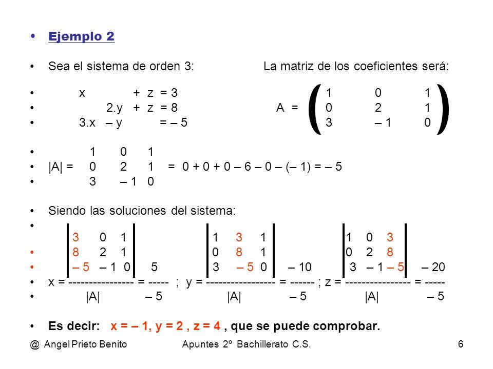 @ Angel Prieto BenitoApuntes 2º Bachillerato C.S.6 Ejemplo 2 Sea el sistema de orden 3: La matriz de los coeficientes será: x + z = 3101 2.y + z = 8A =021 3.x – y = – 53– 10 1 0 1 |A| = 0 2 1 = 0 + 0 + 0 – 6 – 0 – (– 1) = – 5 3 – 1 0 Siendo las soluciones del sistema: 3 0 1 1 3 1 1 0 3 8 2 1 0 8 1 0 2 8 – 5 – 1 0 5 3 – 5 0 – 10 3 – 1 – 5 – 20 x = ---------------- = ----- ; y = ----------------- = ------ ; z = ---------------- = ----- |A| – 5|A| – 5 |A| – 5 Es decir: x = – 1, y = 2, z = 4, que se puede comprobar.