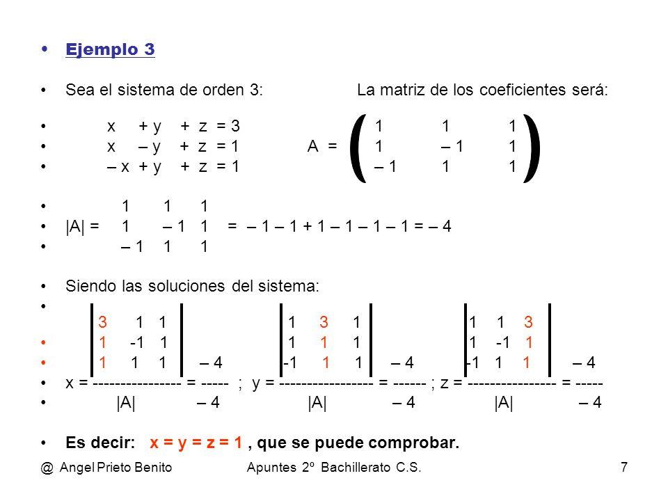 @ Angel Prieto BenitoApuntes 2º Bachillerato C.S.7 Ejemplo 3 Sea el sistema de orden 3: La matriz de los coeficientes será: x + y + z = 3111 x – y + z = 1A =1– 11 – x + y + z = 1– 111 1 1 1 |A| = 1 – 1 1 = – 1 – 1 + 1 – 1 – 1 – 1 = – 4 – 1 1 1 Siendo las soluciones del sistema: 3 1 1 1 3 1 1 1 3 1 -1 1 1 1 1 1 -1 1 1 1 1 – 4 -1 1 1 – 4 -1 1 1 – 4 x = ---------------- = ----- ; y = ----------------- = ------ ; z = ---------------- = ----- |A| – 4|A| – 4 |A| – 4 Es decir: x = y = z = 1, que se puede comprobar.