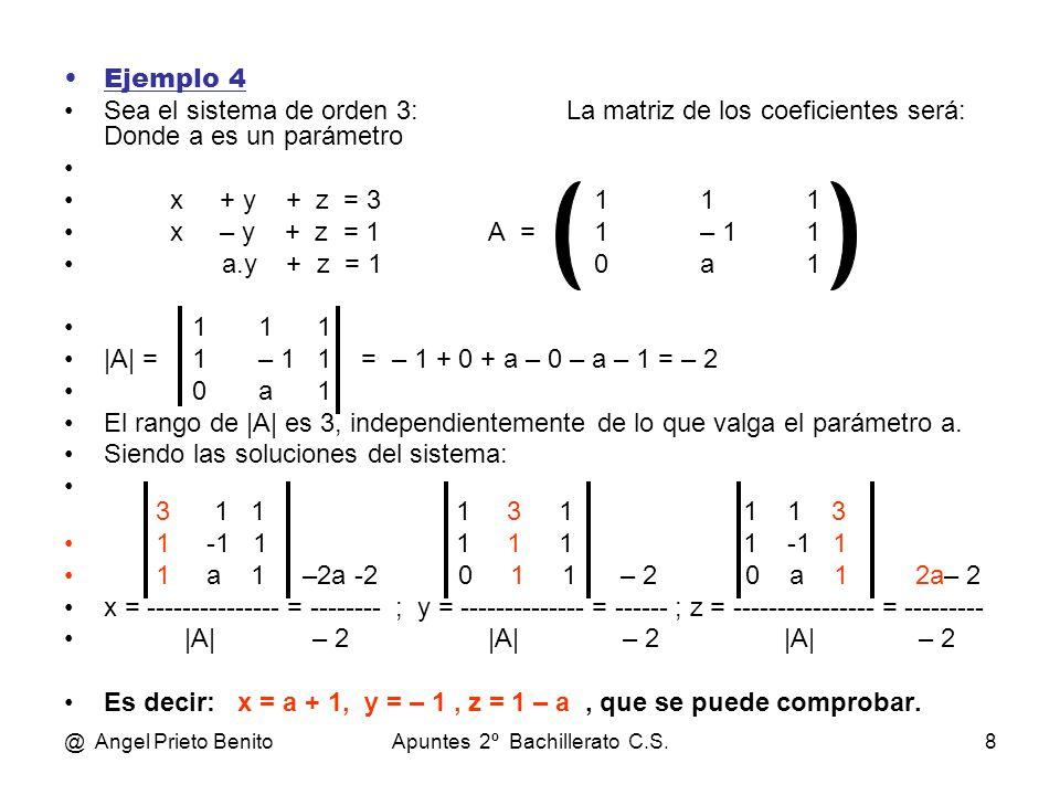 @ Angel Prieto BenitoApuntes 2º Bachillerato C.S.8 Ejemplo 4 Sea el sistema de orden 3: La matriz de los coeficientes será: Donde a es un parámetro x + y + z = 3111 x – y + z = 1A =1– 11 a.y + z = 10a1 1 1 1 |A| = 1 – 1 1 = – 1 + 0 + a – 0 – a – 1 = – 2 0 a 1 El rango de |A| es 3, independientemente de lo que valga el parámetro a.