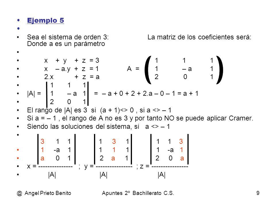 @ Angel Prieto BenitoApuntes 2º Bachillerato C.S.9 Ejemplo 5 Sea el sistema de orden 3: La matriz de los coeficientes será: Donde a es un parámetro x + y + z = 3111 x – a.y + z = 1A =1– a1 2.x + z = a2 01 1 1 1 |A| = 1 – a 1 = – a + 0 + 2 + 2.a – 0 – 1 = a + 1 2 0 1 El rango de |A| es 3 si (a + 1)<> 0, si a <> – 1 Si a = – 1, el rango de A no es 3 y por tanto NO se puede aplicar Cramer.