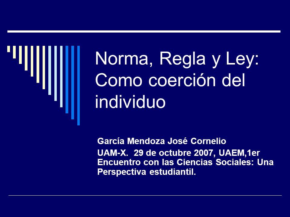 Norma, Regla y Ley: Como coerción del individuo García Mendoza José Cornelio UAM-X.