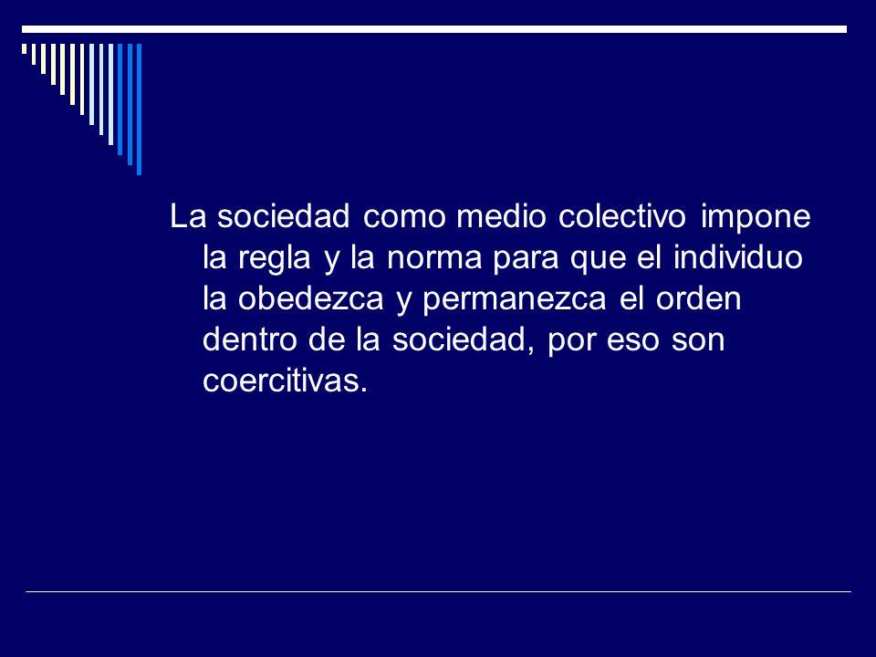 La sociedad como medio colectivo impone la regla y la norma para que el individuo la obedezca y permanezca el orden dentro de la sociedad, por eso son coercitivas.