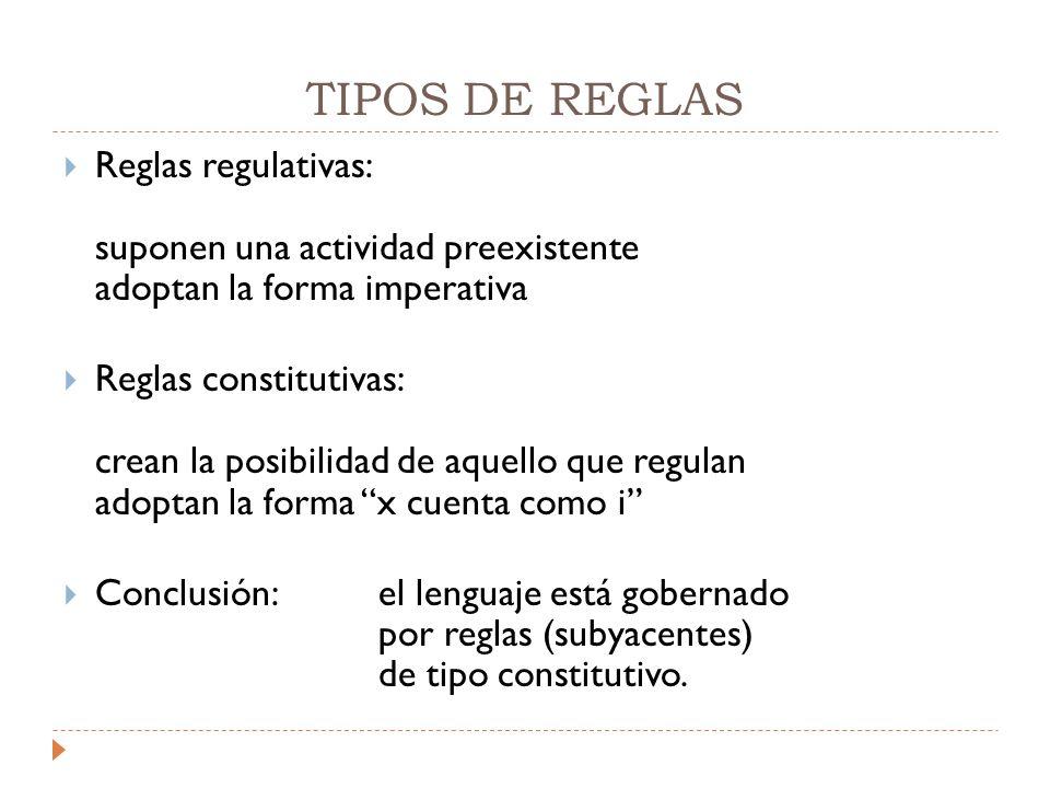 TIPOS DE REGLAS  Reglas regulativas: suponen una actividad preexistente adoptan la forma imperativa  Reglas constitutivas: crean la posibilidad de aquello que regulan adoptan la forma x cuenta como i  Conclusión:el lenguaje está gobernado por reglas (subyacentes) de tipo constitutivo.