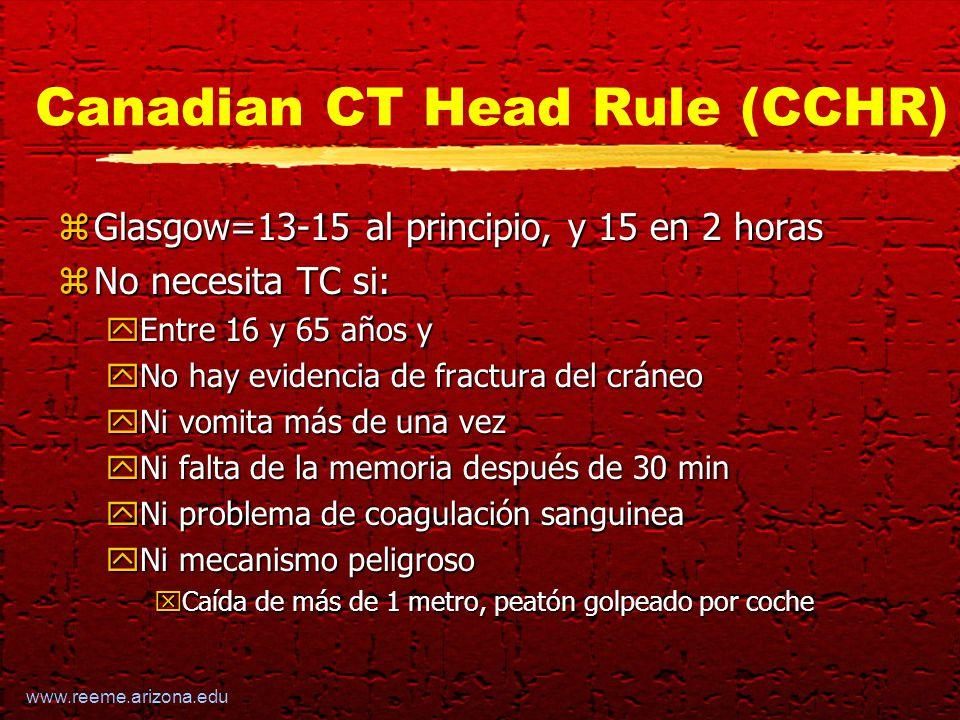 www.reeme.arizona.edu Canadian CT Head Rule (CCHR) zGlasgow=13-15 al principio, y 15 en 2 horas zNo necesita TC si: yEntre 16 y 65 años y yNo hay evidencia de fractura del cráneo yNi vomita más de una vez yNi falta de la memoria después de 30 min yNi problema de coagulación sanguinea yNi mecanismo peligroso xCaída de más de 1 metro, peatón golpeado por coche