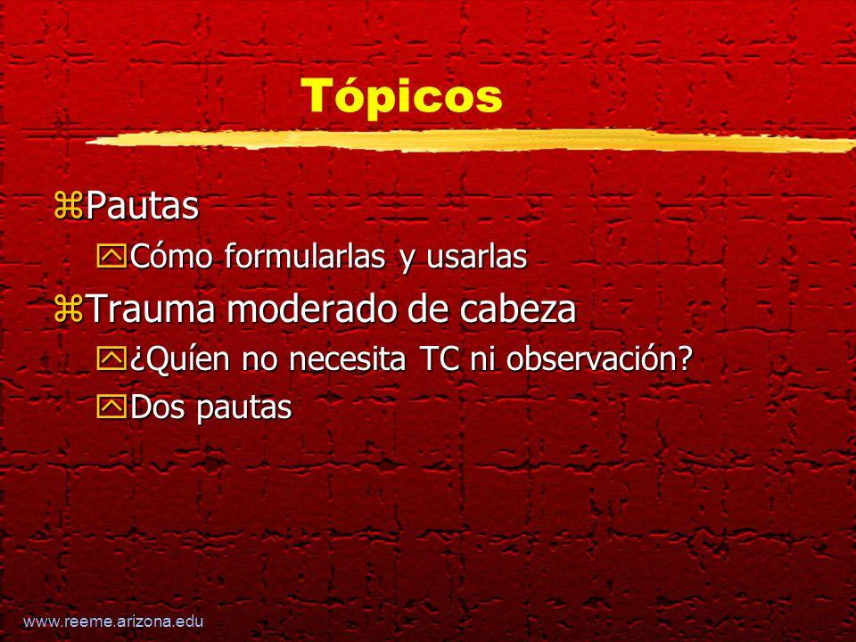 www.reeme.arizona.edu Tópicos zPautas yCómo formularlas y usarlas zTrauma moderado de cabeza y¿Quíen no necesita TC ni observación.