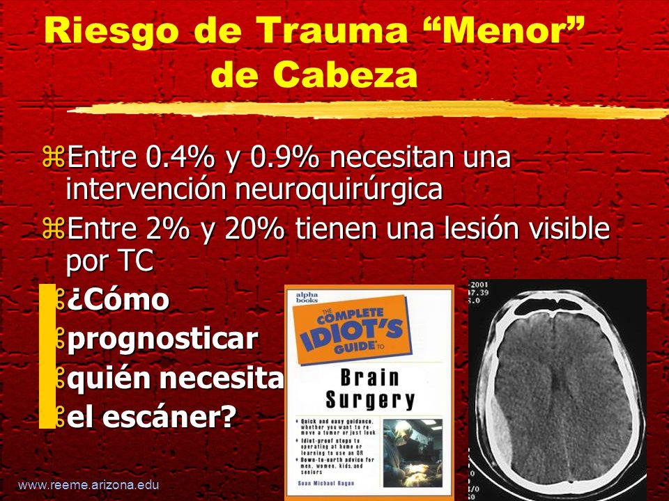 www.reeme.arizona.edu Riesgo de Trauma Menor de Cabeza zEntre 0.4% y 0.9% necesitan una intervención neuroquirúrgica zEntre 2% y 20% tienen una lesión visible por TC z¿Cómo zprognosticar zquién necesita zel escáner