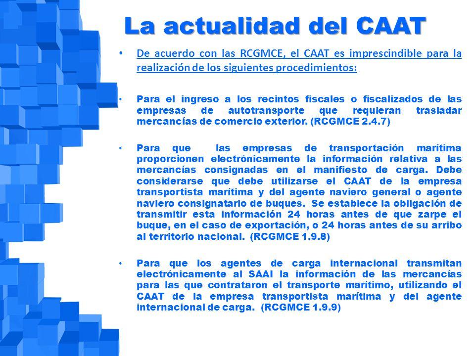 La actualidad del CAAT De acuerdo con las RCGMCE, el CAAT es imprescindible para la realización de los siguientes procedimientos: Para el ingreso a los recintos fiscales o fiscalizados de las empresas de autotransporte que requieran trasladar mercancías de comercio exterior.