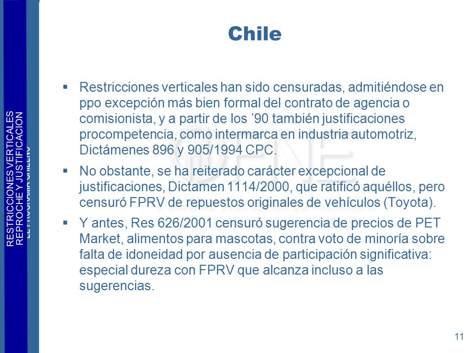 RESTRICCIONES VERTICALES REPROCHE Y JUSTIFICACION 11 Chile  Restricciones verticales han sido censuradas, admitiéndose en ppo excepción más bien formal del contrato de agencia o comisionista, y a partir de los '90 también justificaciones procompetencia, como intermarca en industria automotriz, Dictámenes 896 y 905/1994 CPC.