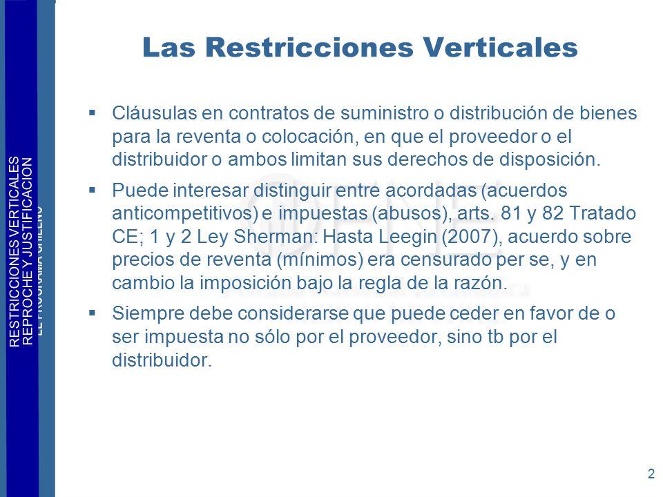 RESTRICCIONES VERTICALES REPROCHE Y JUSTIFICACION 2 Las Restricciones Verticales  Cláusulas en contratos de suministro o distribución de bienes para la reventa o colocación, en que el proveedor o el distribuidor o ambos limitan sus derechos de disposición.