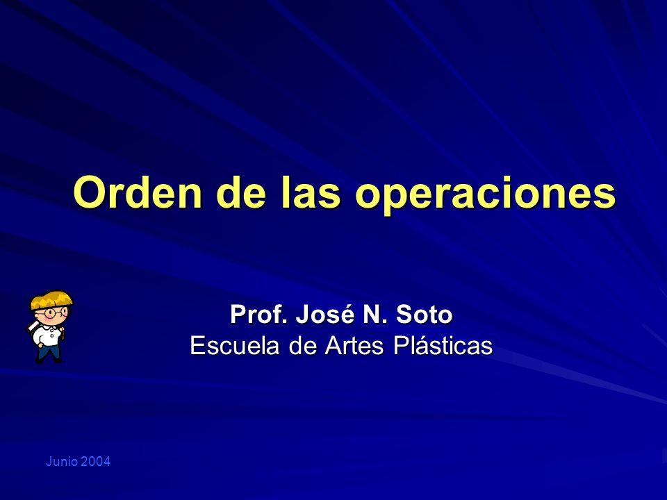 Orden de las operaciones Prof. José N. Soto Escuela de Artes Plásticas Junio 2004