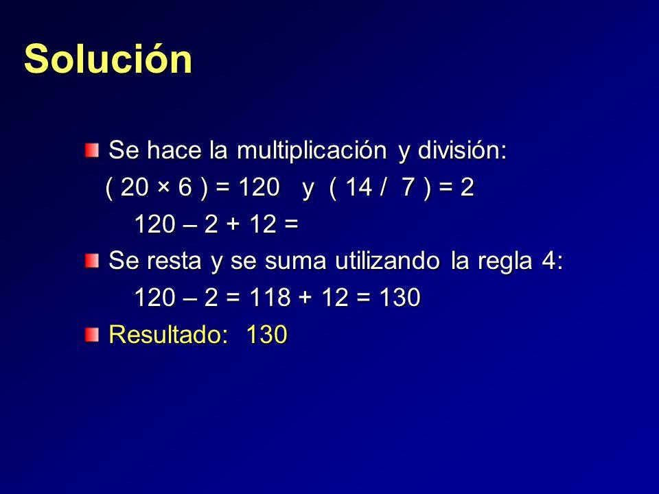Se hace la multiplicación y división: ( 20 × 6 ) = 120 y ( 14 / 7 ) = 2 ( 20 × 6 ) = 120 y ( 14 / 7 ) = 2 120 – 2 + 12 = 120 – 2 + 12 = Se resta y se suma utilizando la regla 4: 120 – 2 = 118 + 12 = 130 120 – 2 = 118 + 12 = 130 Resultado: 130 Solución
