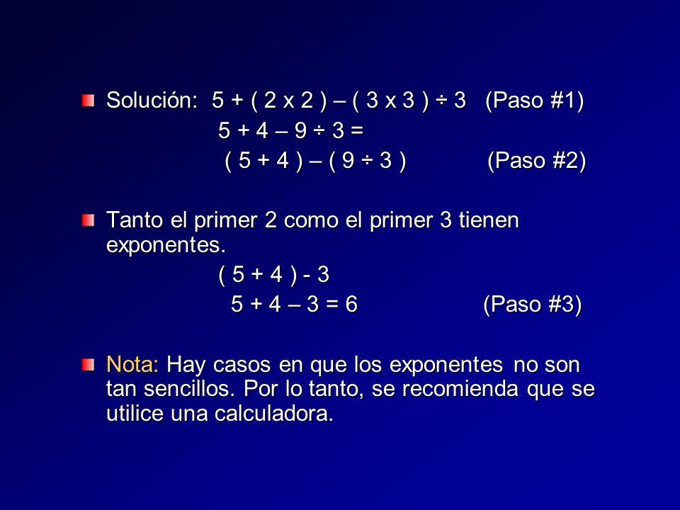 Solución: 5 + ( 2 x 2 ) – ( 3 x 3 ) ÷ 3 (Paso #1) 5 + 4 – 9 ÷ 3 = ( 5 + 4 ) – ( 9 ÷ 3 ) (Paso #2) Tanto el primer 2 como el primer 3 tienen exponentes.