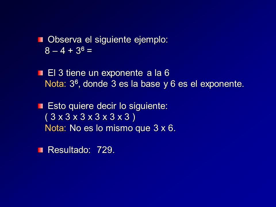 Observa el siguiente ejemplo: 8 – 4 + 36 = El 3 tiene un exponente a la 6 Nota: 36, donde 3 es la base y 6 es el exponente.
