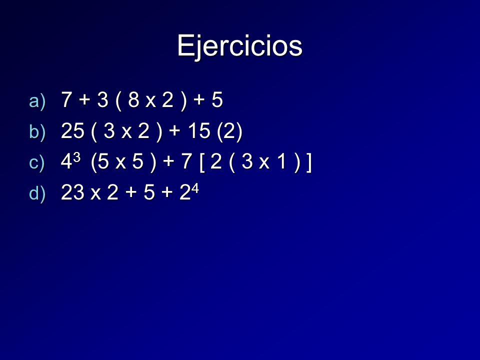 Ejercicios a) 7 + 3 ( 8 x 2 ) + 5 b) 25 ( 3 x 2 ) + 15 (2) c) 4 3 (5 x 5 ) + 7 [ 2 ( 3 x 1 ) ] d) 23 x 2 + 5 + 2 4