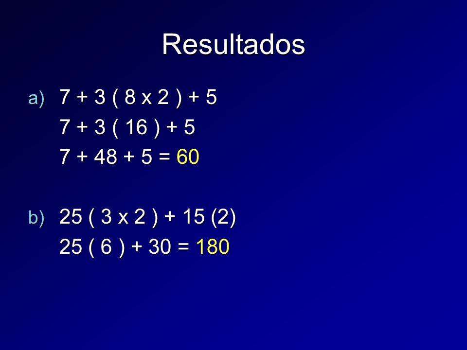 Resultados a) 7 + 3 ( 8 x 2 ) + 5 7 + 3 ( 16 ) + 5 7 + 48 + 5 = 60 b) 25 ( 3 x 2 ) + 15 (2) 25 ( 6 ) + 30 = 180