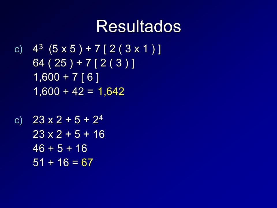c) 4 3 (5 x 5 ) + 7 [ 2 ( 3 x 1 ) ] 64 ( 25 ) + 7 [ 2 ( 3 ) ] 1,600 + 7 [ 6 ] 1,600 + 42 = 1,642 c) 23 x 2 + 5 + 2 4 23 x 2 + 5 + 16 46 + 5 + 16 51 + 16 = 67 Resultados