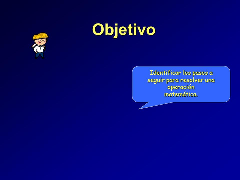 Objetivo Identificar los pasos a seguir para resolver una operación matemática.