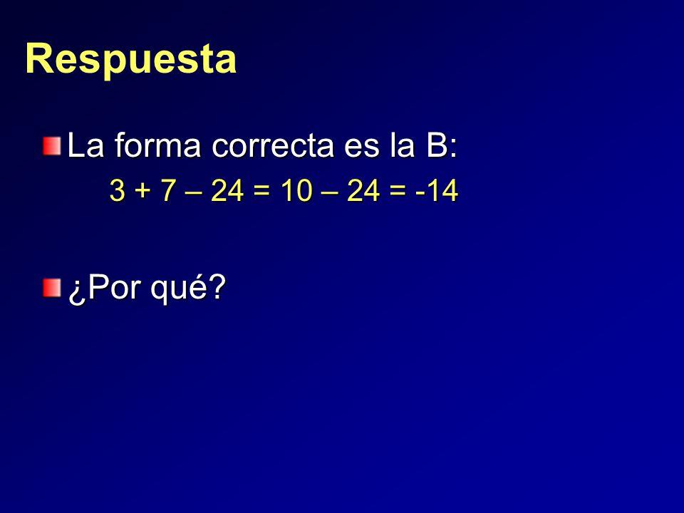 Respuesta La forma correcta es la B: 3 + 7 – 24 = 10 – 24 = -14 ¿Por qué