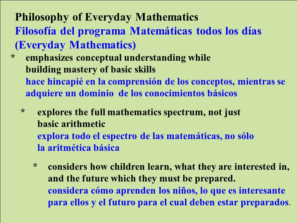 WCCUSD Translation by ELS jg/lo Philosophy of Everyday Mathematics Filosofía del programa Matemáticas todos los días (Everyday Mathematics) *emphasizes conceptual understanding while building mastery of basic skills hace hincapié en la comprensión de los conceptos, mientras se adquiere un dominio de los conocimientos básicos * explores the full mathematics spectrum, not just basic arithmetic explora todo el espectro de las matemáticas, no sólo la aritmética básica *considers how children learn, what they are interested in, and the future which they must be prepared.