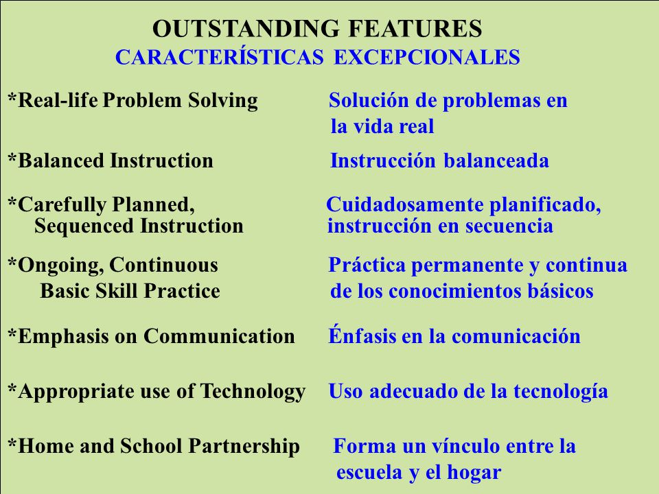 WCCUSD Translation by ELS jg/lo OUTSTANDING FEATURES CARACTERÍSTICAS EXCEPCIONALES *Real-life Problem Solving Solución de problemas en la vida real *Balanced Instruction Instrucción balanceada *Carefully Planned, Cuidadosamente planificado, Sequenced Instruction instrucción en secuencia *Ongoing, Continuous Práctica permanente y continua Basic Skill Practice de los conocimientos básicos *Emphasis on Communication Énfasis en la comunicación *Appropriate use of Technology Uso adecuado de la tecnología *Home and School Partnership Forma un vínculo entre la escuela y el hogar Fe at ur es