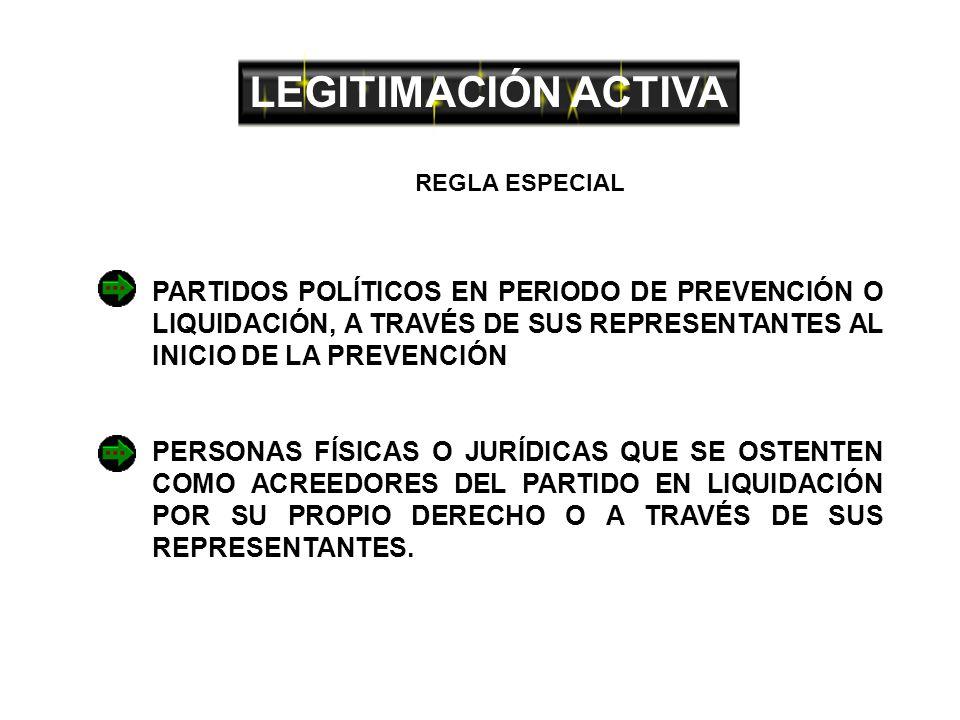 LEGITIMACIÓN ACTIVA PARTIDOS POLÍTICOS EN PERIODO DE PREVENCIÓN O LIQUIDACIÓN, A TRAVÉS DE SUS REPRESENTANTES AL INICIO DE LA PREVENCIÓN PERSONAS FÍSICAS O JURÍDICAS QUE SE OSTENTEN COMO ACREEDORES DEL PARTIDO EN LIQUIDACIÓN POR SU PROPIO DERECHO O A TRAVÉS DE SUS REPRESENTANTES.