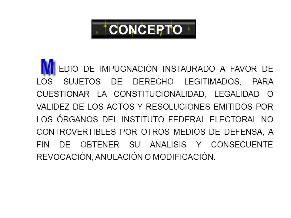 CONCEPTO EDIO DE IMPUGNACIÓN INSTAURADO A FAVOR DE LOS SUJETOS DE DERECHO LEGITIMADOS, PARA CUESTIONAR LA CONSTITUCIONALIDAD, LEGALIDAD O VALIDEZ DE LOS ACTOS Y RESOLUCIONES EMITIDOS POR LOS ÓRGANOS DEL INSTITUTO FEDERAL ELECTORAL NO CONTROVERTIBLES POR OTROS MEDIOS DE DEFENSA, A FIN DE OBTENER SU ANALISIS Y CONSECUENTE REVOCACIÓN, ANULACIÓN O MODIFICACIÓN.