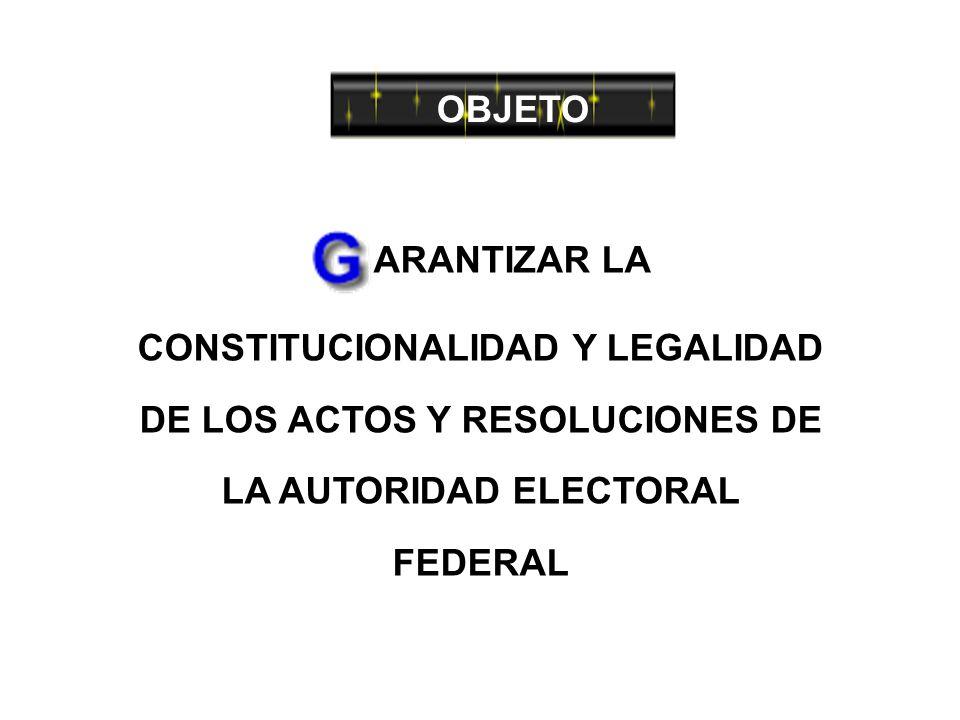 OBJETO ARANTIZAR LA CONSTITUCIONALIDAD Y LEGALIDAD DE LOS ACTOS Y RESOLUCIONES DE LA AUTORIDAD ELECTORAL FEDERAL
