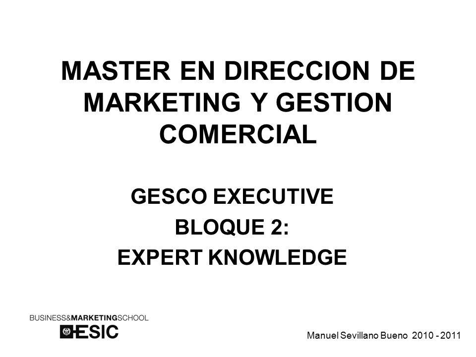 MASTER EN DIRECCION DE MARKETING Y GESTION COMERCIAL GESCO EXECUTIVE BLOQUE 2: EXPERT KNOWLEDGE Manuel Sevillano Bueno 2010 - 2011