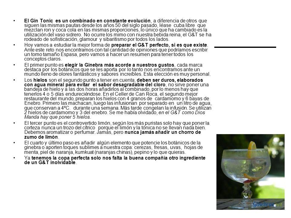 El Gin Tonic es un combinado en constante evolución, a diferencia de otros que siguen las mismas pautas desde los años 50 del siglo pasado, léase cuba libre que mezclan ron y coca cola en las mismas proporciones, lo único que ha cambiado es la utilización del vaso sidrero.