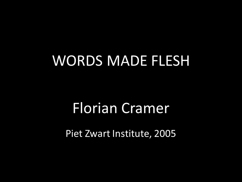 WORDS MADE FLESH Florian Cramer Piet Zwart Institute, 2005