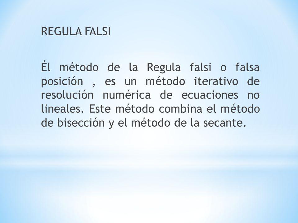 REGULA FALSI Él método de la Regula falsi o falsa posición, es un método iterativo de resolución numérica de ecuaciones no lineales.