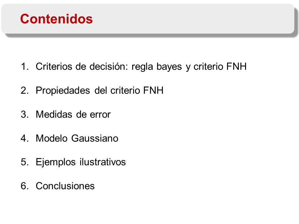 1.Criterios de decisión: regla bayes y criterio FNH 2.Propiedades del criterio FNH 3.Medidas de error 4.Modelo Gaussiano 5.Ejemplos ilustrativos 6.Conclusiones Contenidos