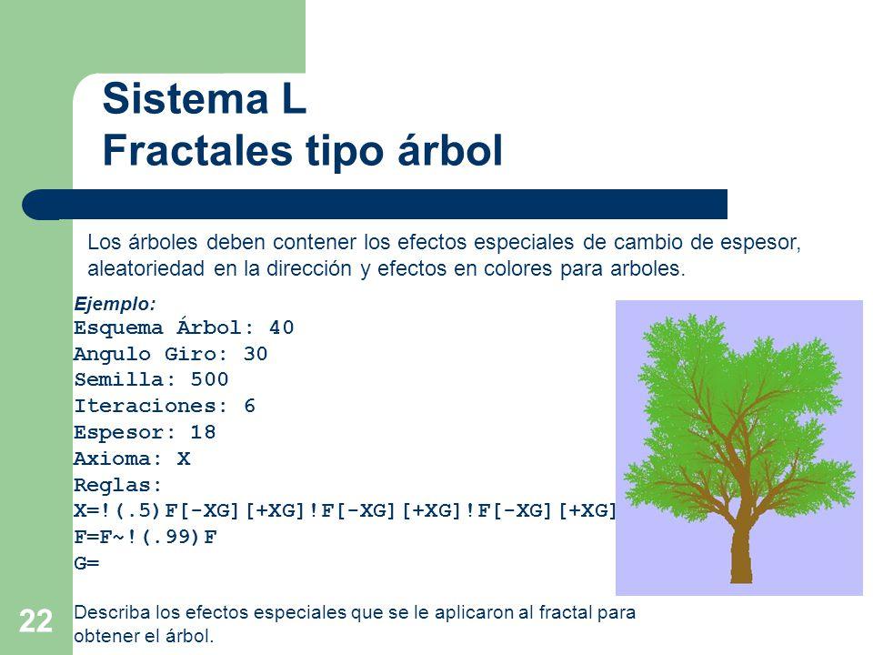 22 Sistema L Fractales tipo árbol Los árboles deben contener los efectos especiales de cambio de espesor, aleatoriedad en la dirección y efectos en colores para arboles.