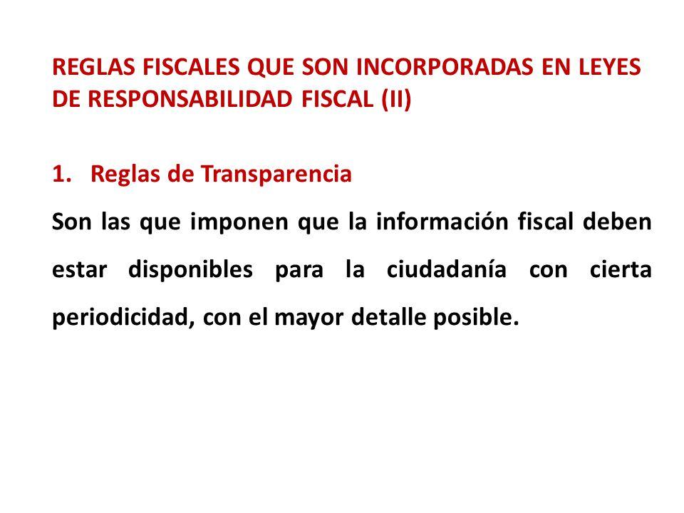 REGLAS FISCALES QUE SON INCORPORADAS EN LEYES DE RESPONSABILIDAD FISCAL (II) 1.Reglas de Transparencia Son las que imponen que la información fiscal deben estar disponibles para la ciudadanía con cierta periodicidad, con el mayor detalle posible.