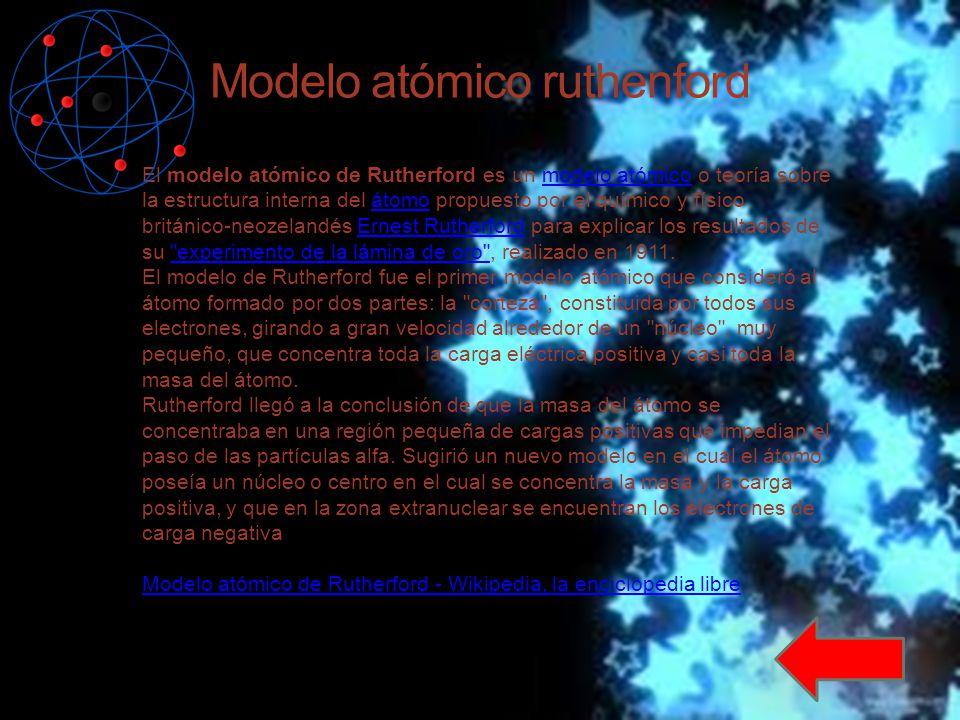 Modelo atómico ruthenford El modelo atómico de Rutherford es un modelo atómico o teoría sobre la estructura interna del átomo propuesto por el químico y físico británico-neozelandés Ernest Rutherford para explicar los resultados de su experimento de la lámina de oro , realizado en 1911.modelo atómicoátomoErnest Rutherford experimento de la lámina de oro El modelo de Rutherford fue el primer modelo atómico que consideró al átomo formado por dos partes: la corteza , constituida por todos sus electrones, girando a gran velocidad alrededor de un núcleo , muy pequeño, que concentra toda la carga eléctrica positiva y casi toda la masa del átomo.
