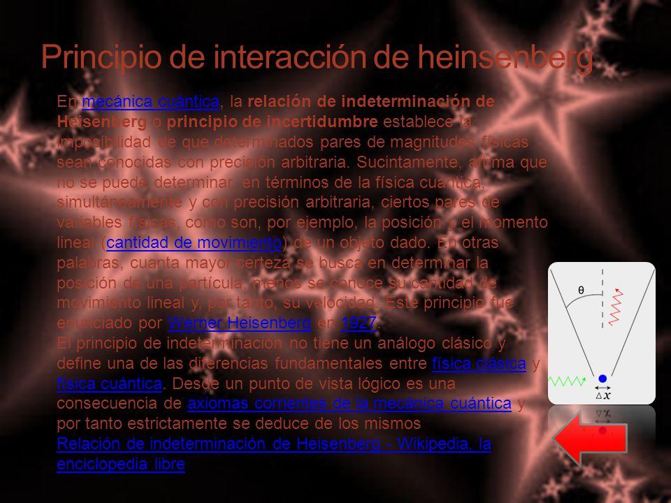 Principio de interacción de heinsenberg En mecánica cuántica, la relación de indeterminación de Heisenberg o principio de incertidumbre establece la imposibilidad de que determinados pares de magnitudes físicas sean conocidas con precisión arbitraria.