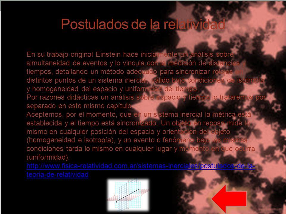 Postulados de la relatividad En su trabajo original Einstein hace inicialmente un análisis sobre simultaneidad de eventos y lo vincula con la medición de distancias y tiempos, detallando un método adecuado para sincronizar relojes en distintos puntos de un sistema inercial, válido bajo condiciones de isotropía y homogeneidad del espacio y uniformidad del tiempo.