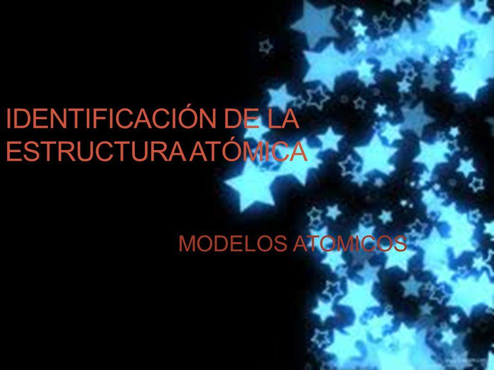 IDENTIFICACIÓN DE LA ESTRUCTURA ATÓMICA MODELOS ATOMICOS