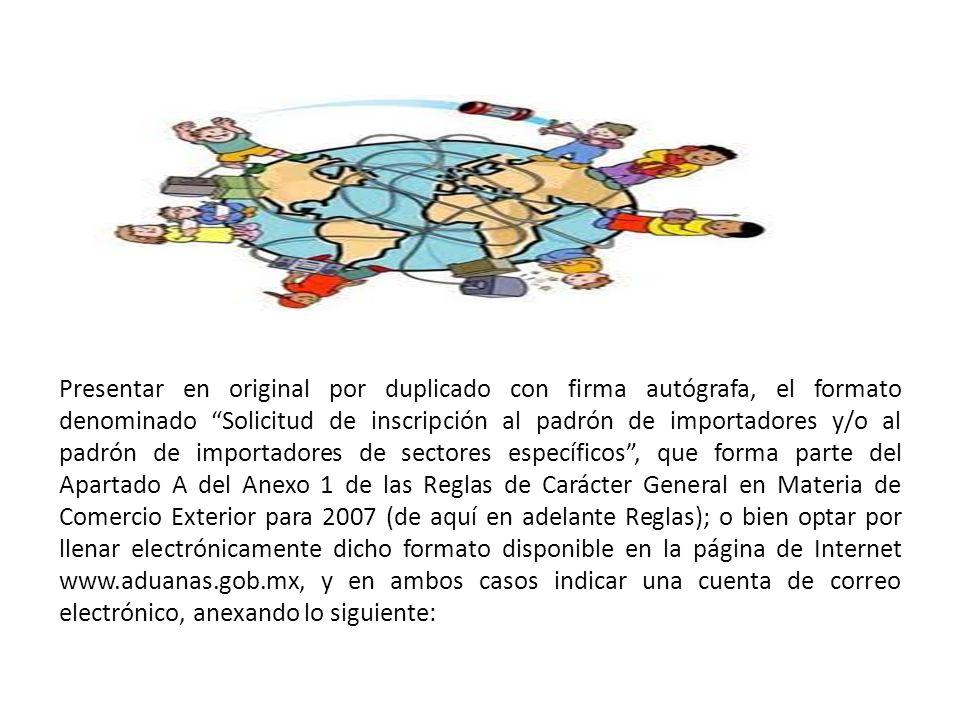 Presentar en original por duplicado con firma autógrafa, el formato denominado Solicitud de inscripción al padrón de importadores y/o al padrón de importadores de sectores específicos , que forma parte del Apartado A del Anexo 1 de las Reglas de Carácter General en Materia de Comercio Exterior para 2007 (de aquí en adelante Reglas); o bien optar por llenar electrónicamente dicho formato disponible en la página de Internet www.aduanas.gob.mx, y en ambos casos indicar una cuenta de correo electrónico, anexando lo siguiente: