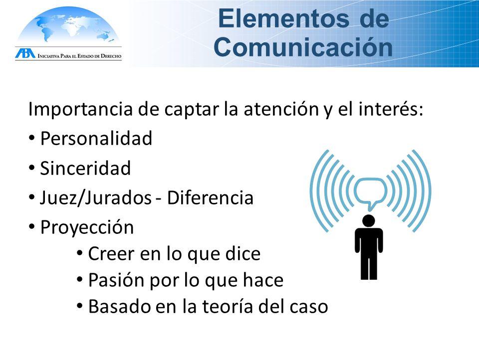 Elementos de Comunicación Importancia de captar la atención y el interés: Personalidad Sinceridad Juez/Jurados - Diferencia Proyección Creer en lo que dice Pasión por lo que hace Basado en la teoría del caso
