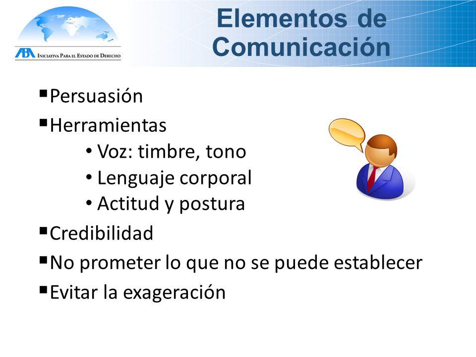 Elementos de Comunicación  Persuasión  Herramientas Voz: timbre, tono Lenguaje corporal Actitud y postura  Credibilidad  No prometer lo que no se puede establecer  Evitar la exageración
