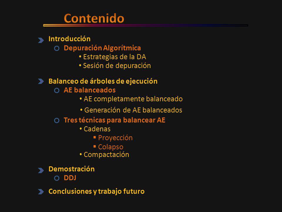 Introducción Depuración Algorítmica Estrategias de la DA Sesión de depuración Balanceo de árboles de ejecución AE balanceados AE completamente balanceado Generación de AE balanceados Tres técnicas para balancear AE  Proyección  Colapso Compactación Cadenas Demostración DDJ Conclusiones y trabajo futuro
