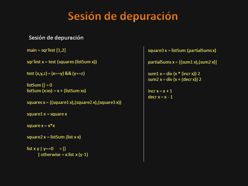 Sesión de depuración main = sqrTest [1,2] sqrTest x = test (squares (listSum x)) test (x,y,z) = (x==y) && (y==z) listSum [] = 0 listSum (x:xs) = x + (listSum xs) squares x = ((square1 x),(square2 x),(square3 x)) square1 x = square x square x = x*x square2 x = listSum (list x x) list x y | y==0 = [] | otherwise = x:list x (y-1) square3 x = listSum (partialSums x) partialSums x = [(sum1 x),(sum2 x)] sum1 x = div (x * (incr x)) 2 sum2 x = div (x + (decr x)) 2 incr x = x + 1 decr x = x - 1