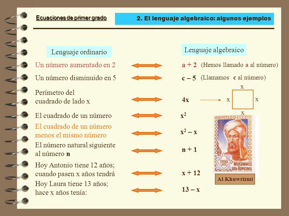 Ecuaciones de primer grado Lenguaje ordinario Un número aumentado en 2 a + 2 (Hemos llamado a al número) Un número disminuido en 5 El número natural siguiente al número n El cuadrado de un número menos el mismo número Lenguaje algebraico c – 5 (Llamamos c al número) El cuadrado de un númerox 2 Perímetro del cuadrado de lado x x x x x 4x x 2 – x n + 1 Hoy Antonio tiene 12 años; cuando pasen x años tendrá x + 12 Hoy Laura tiene 13 años; hace x años tenía: 13 – x Al-Khuwrizmi 2.