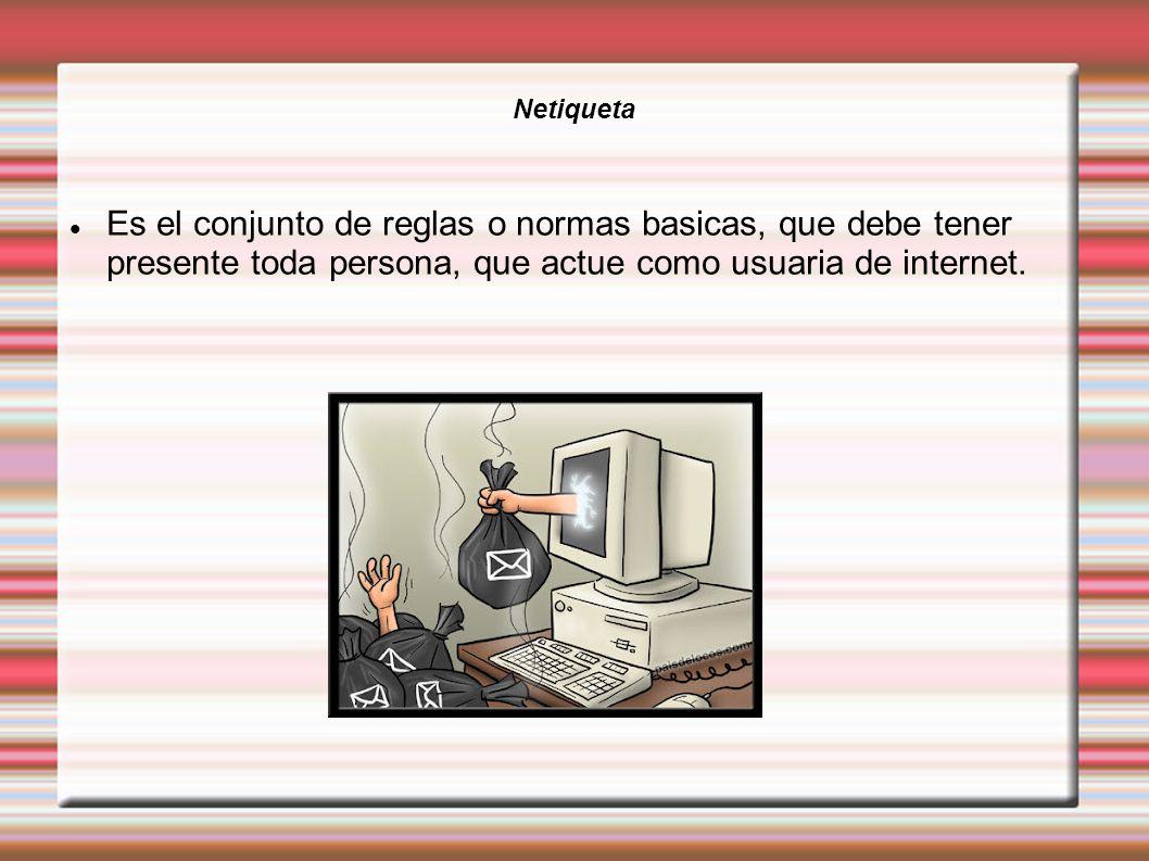 Netiqueta Es el conjunto de reglas o normas basicas, que debe tener presente toda persona, que actue como usuaria de internet.