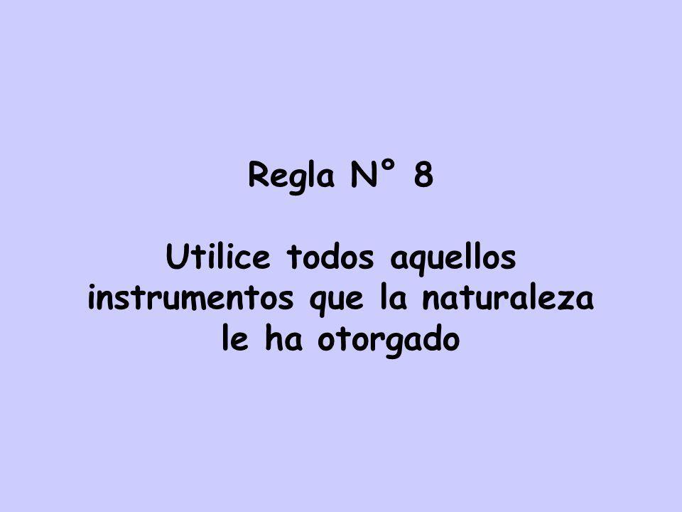 Regla N° 8 Utilice todos aquellos instrumentos que la naturaleza le ha otorgado