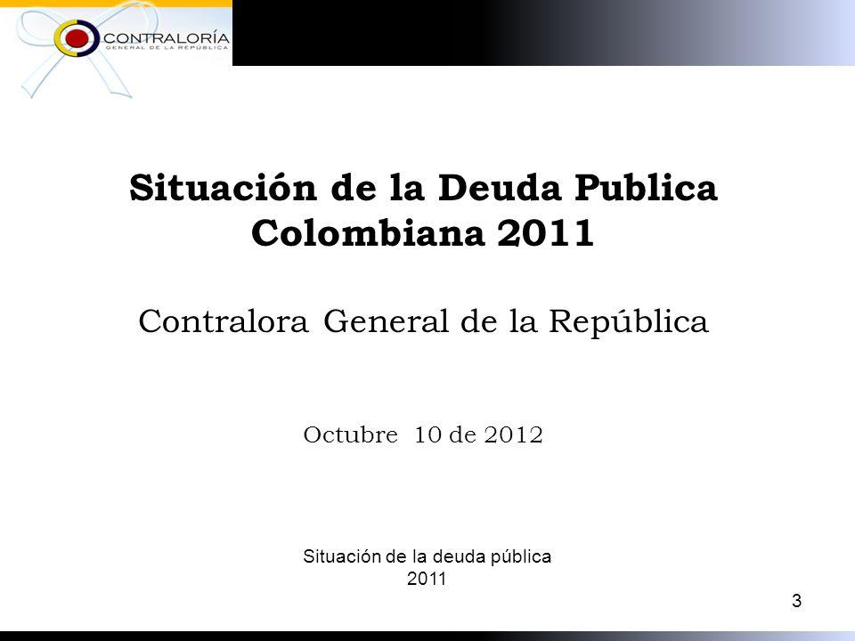 Situación de la Deuda Publica Colombiana 2011 Contralora General de la República Octubre 10 de 2012 3 Situación de la deuda pública 2011
